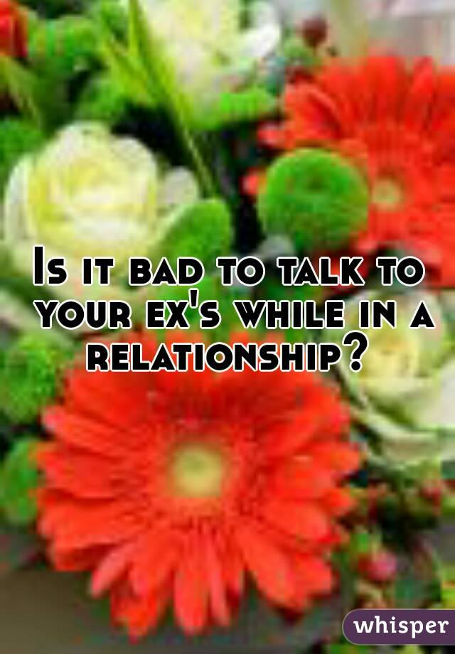 Is it bad to talk to your ex's while in a relationship?
