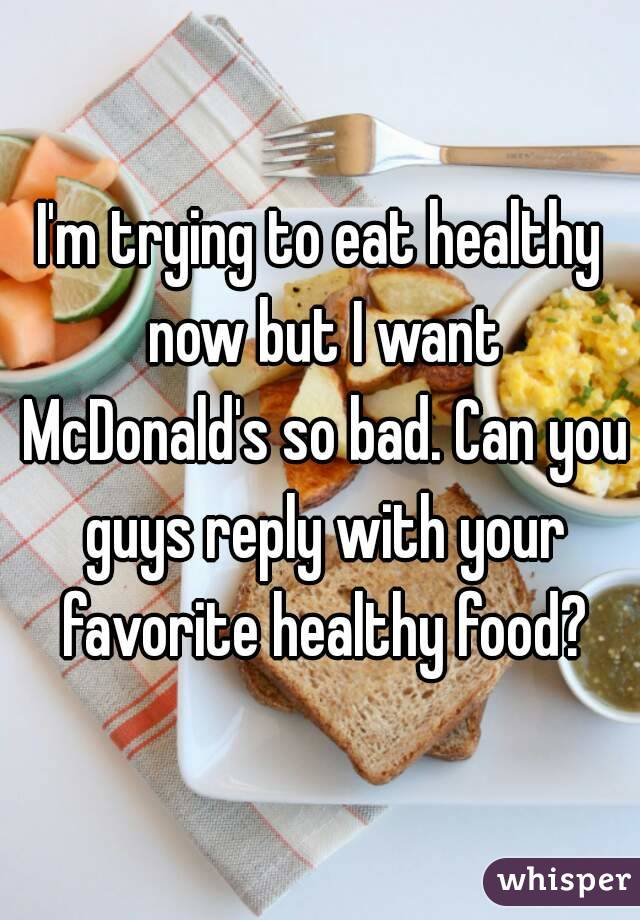 I'm trying to eat healthy now but I want McDonald's so bad. Can you guys reply with your favorite healthy food?