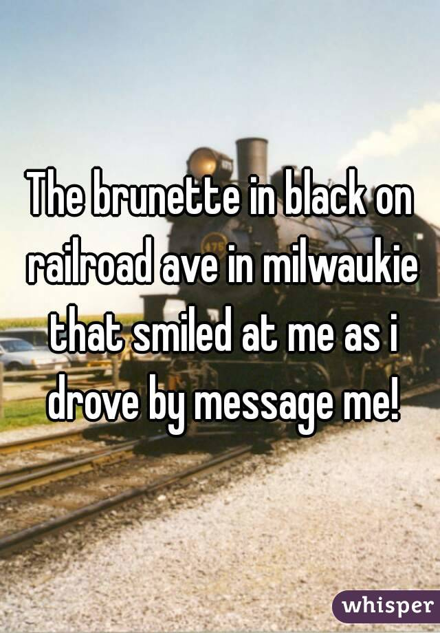 The brunette in black on railroad ave in milwaukie that smiled at me as i drove by message me!