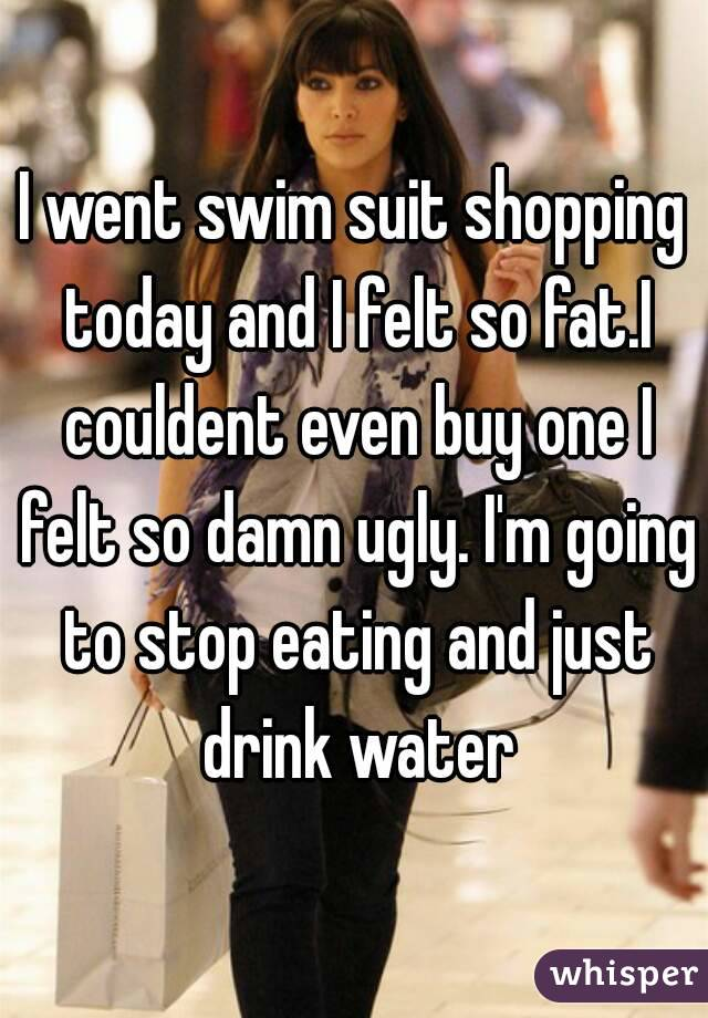 I went swim suit shopping today and I felt so fat.I couldent even buy one I felt so damn ugly. I'm going to stop eating and just drink water
