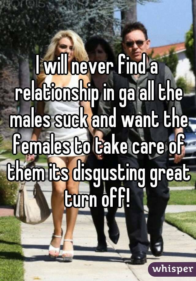 I will never find a relationship in ga all the males suck and want the females to take care of them its disgusting great turn off!