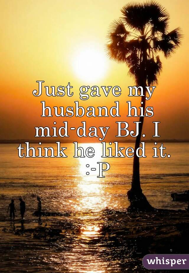 Just gave my husband his mid-day BJ. I think he liked it.  :-P