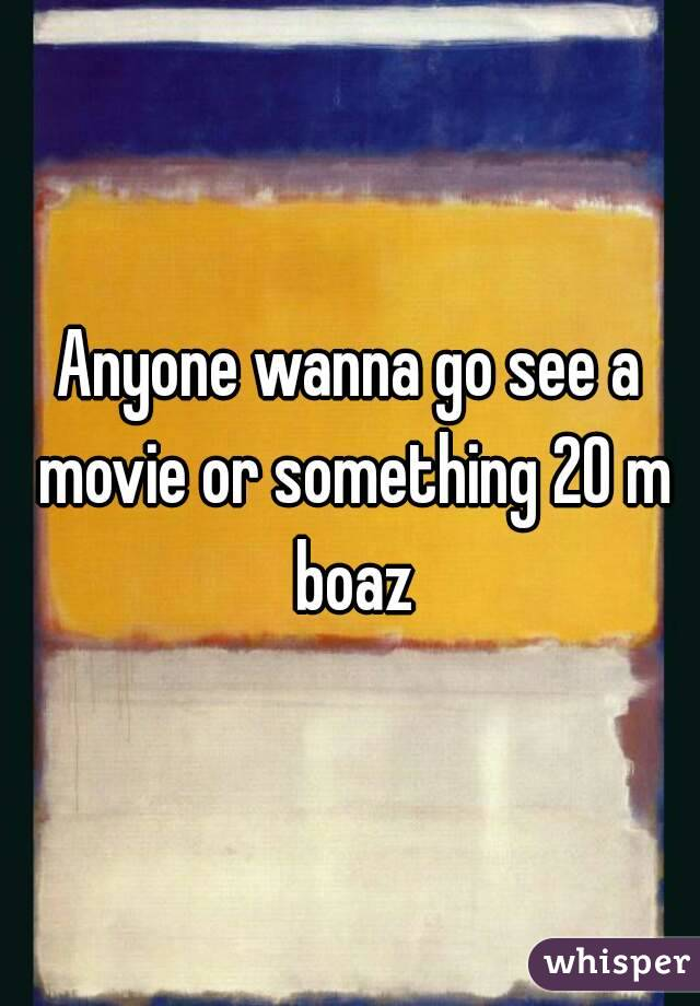 Anyone wanna go see a movie or something 20 m boaz