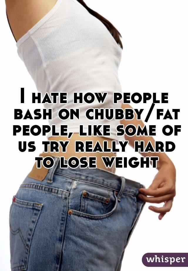 I hate how people bash on chubby/fat people, like some of us try really hard to lose weight