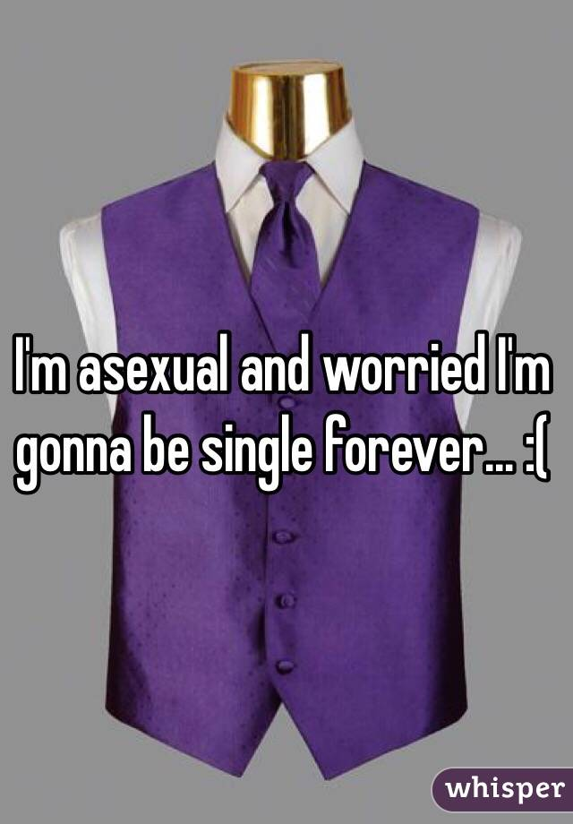 I'm asexual and worried I'm gonna be single forever... :(