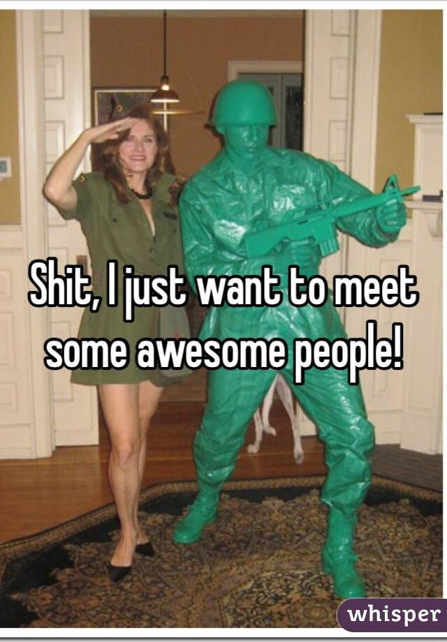 Shit, I just want to meet some awesome people!