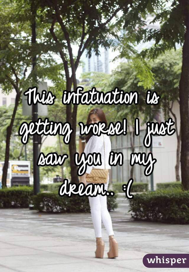 This infatuation is getting worse! I just saw you in my dream.. :(