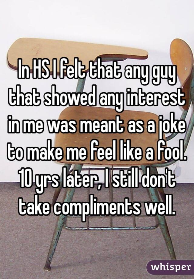 In HS I felt that any guy that showed any interest in me was meant as a joke to make me feel like a fool. 10 yrs later, I still don't take compliments well.