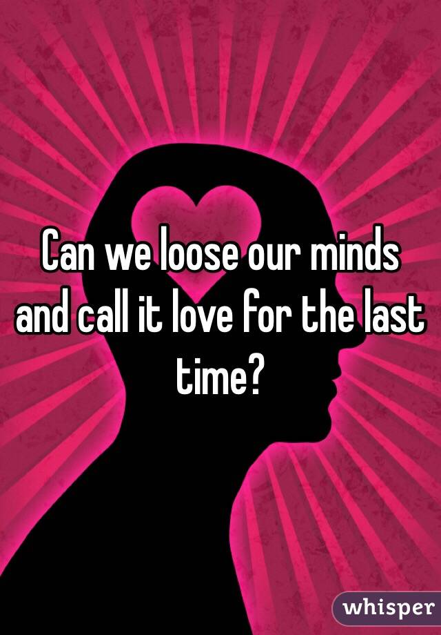 Can we loose our minds and call it love for the last time?