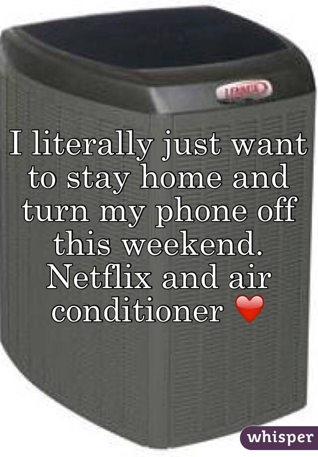 I literally just want to stay home and turn my phone off this weekend. Netflix and air conditioner ❤️