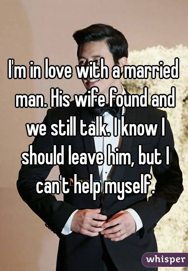 I'm in love with a married man. His wife found and we still talk. I know I should leave him, but I can't help myself.