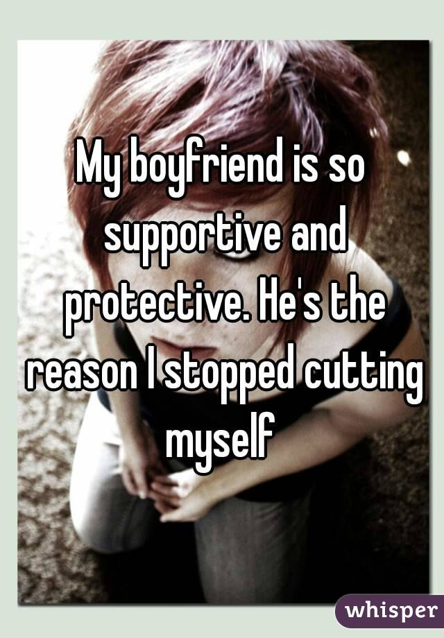 My boyfriend is so supportive and protective. He's the reason I stopped cutting myself