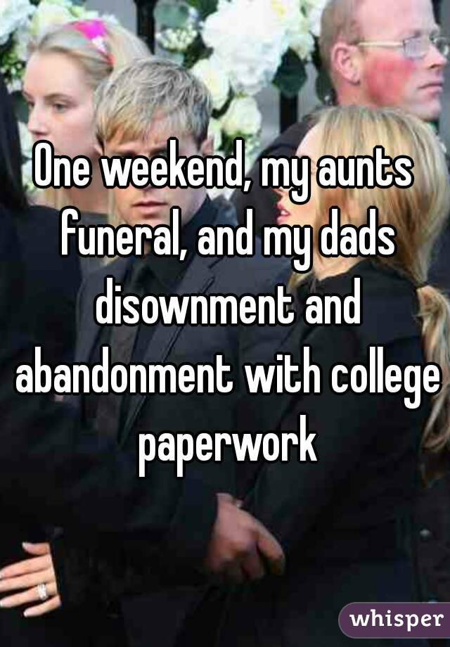 One weekend, my aunts funeral, and my dads disownment and abandonment with college paperwork