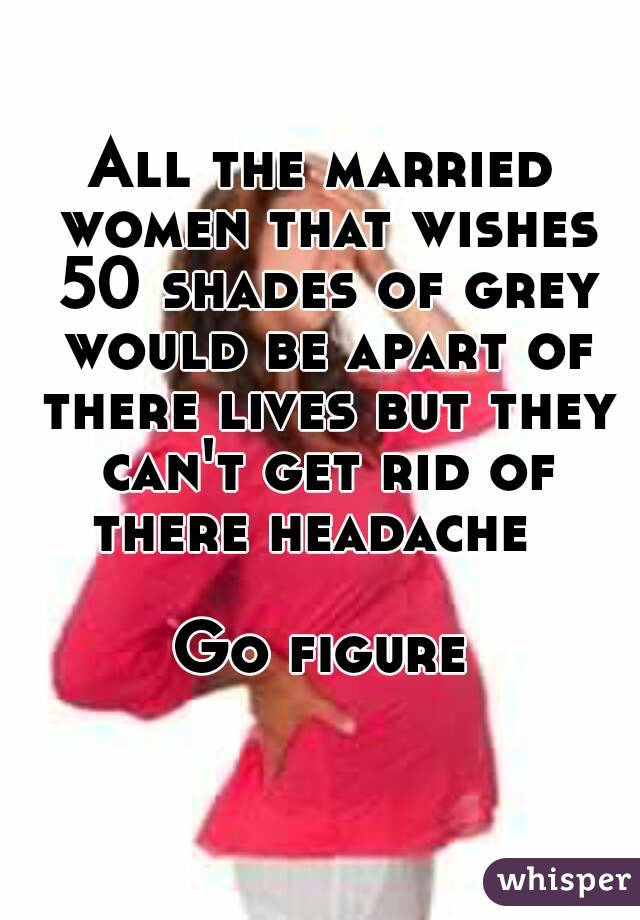 All the married women that wishes 50 shades of grey would be apart of there lives but they can't get rid of there headache    Go figure