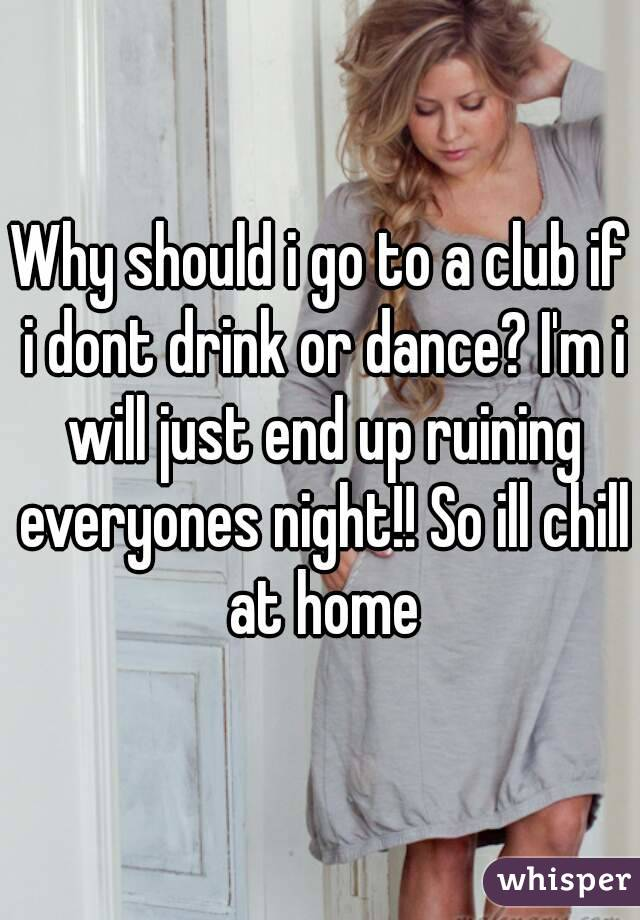 Why should i go to a club if i dont drink or dance? I'm i will just end up ruining everyones night!! So ill chill at home
