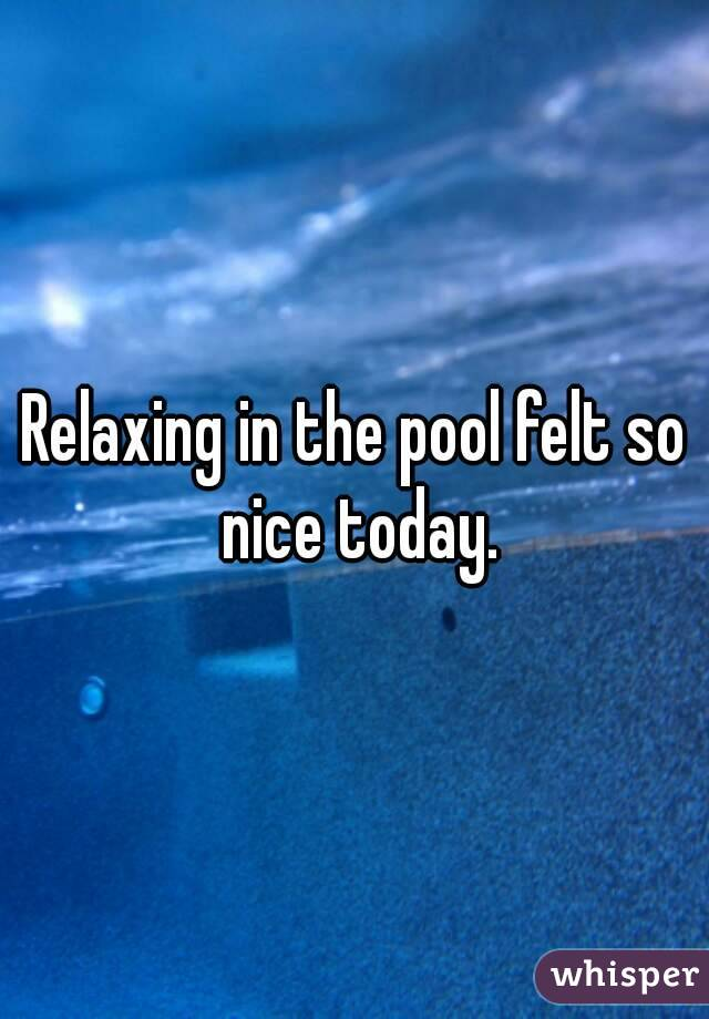 Relaxing in the pool felt so nice today.
