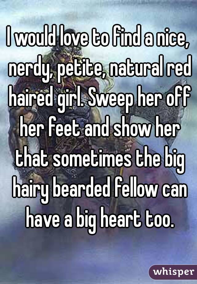 I would love to find a nice, nerdy, petite, natural red haired girl. Sweep her off her feet and show her that sometimes the big hairy bearded fellow can have a big heart too.