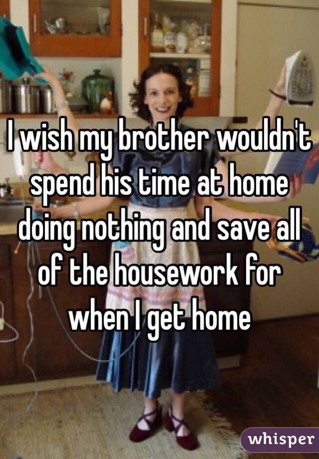 I wish my brother wouldn't spend his time at home doing nothing and save all of the housework for when I get home