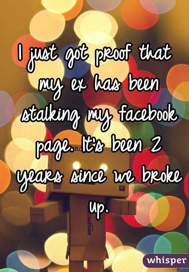 I just got proof that my ex has been stalking my facebook page. It's been 2 years since we broke up.