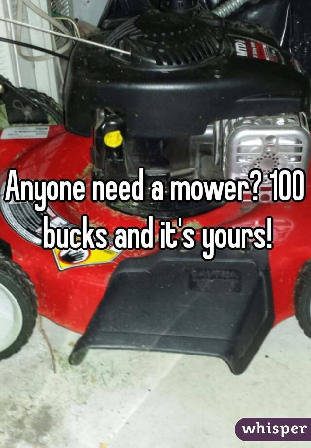 Anyone need a mower? 100 bucks and it's yours!