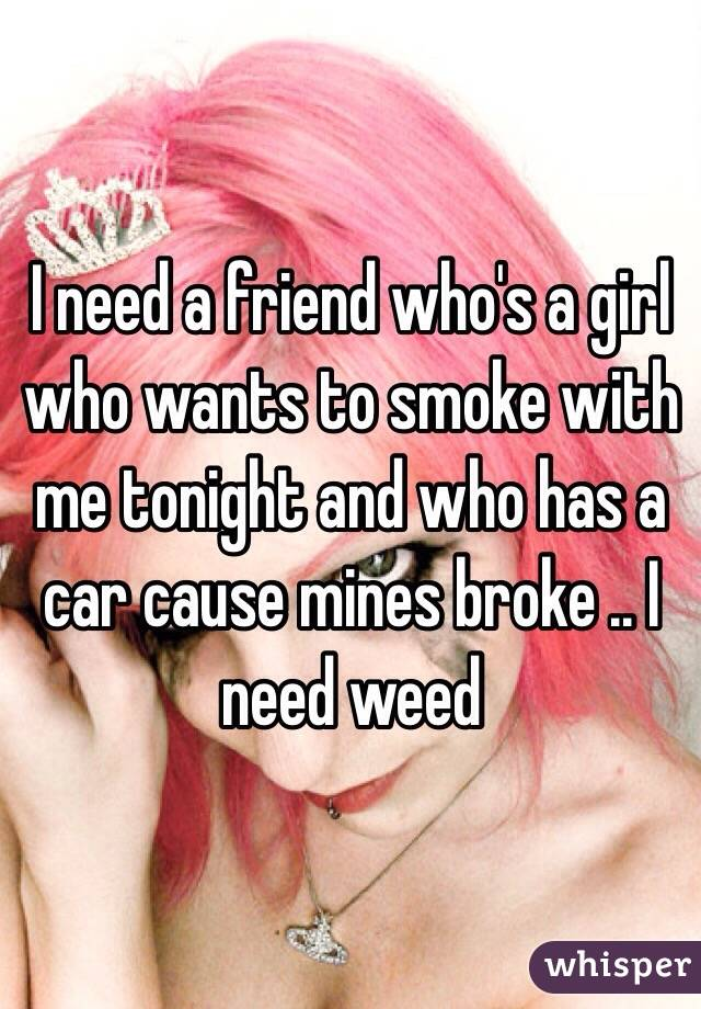I need a friend who's a girl who wants to smoke with me tonight and who has a car cause mines broke .. I need weed