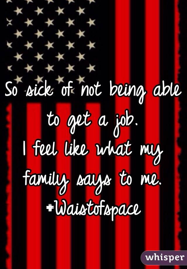 So sick of not being able to get a job. I feel like what my family says to me. #Waistofspace