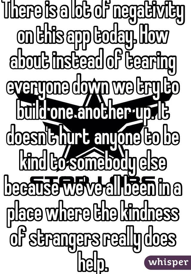 There is a lot of negativity on this app today. How about instead of tearing everyone down we try to build one another up. It doesn't hurt anyone to be kind to somebody else because we've all been in a place where the kindness of strangers really does help.