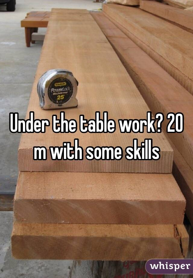 Under the table work? 20 m with some skills