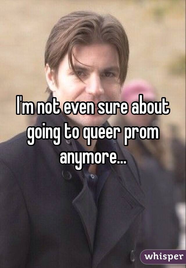 I'm not even sure about going to queer prom anymore...