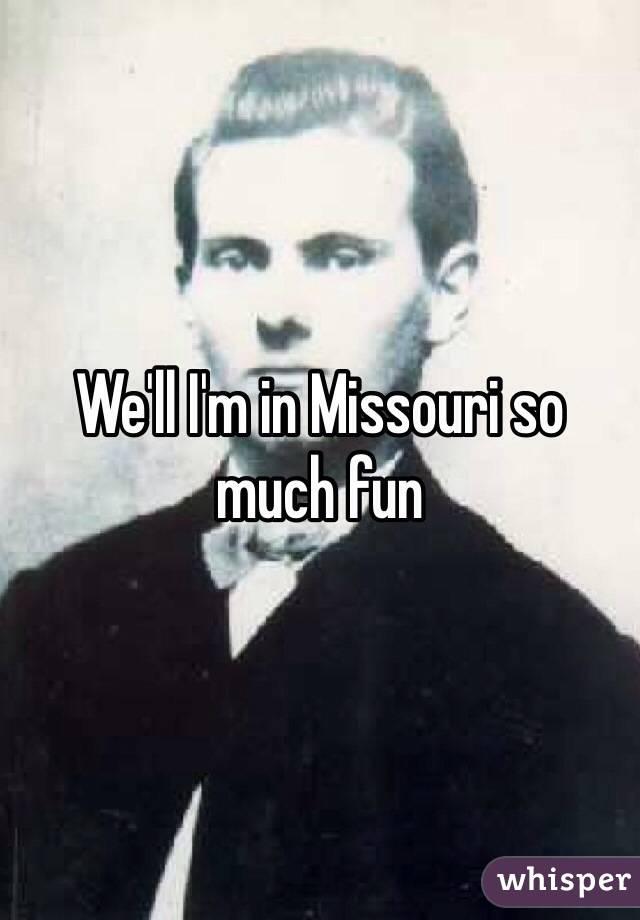 We'll I'm in Missouri so much fun