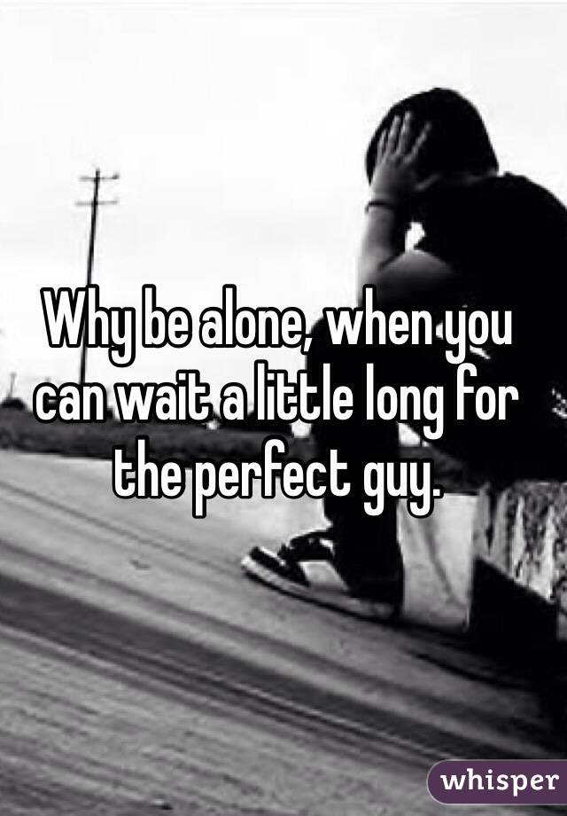 Why be alone, when you can wait a little long for the perfect guy.