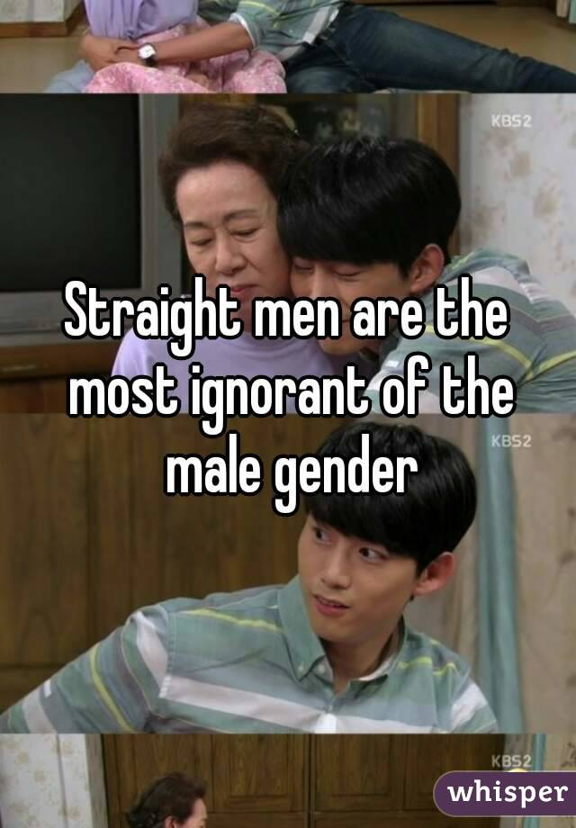 Straight men are the most ignorant of the male gender