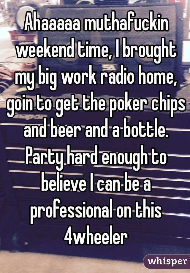 Ahaaaaa muthafuckin weekend time, I brought my big work radio home, goin to get the poker chips and beer and a bottle. Party hard enough to believe I can be a professional on this 4wheeler