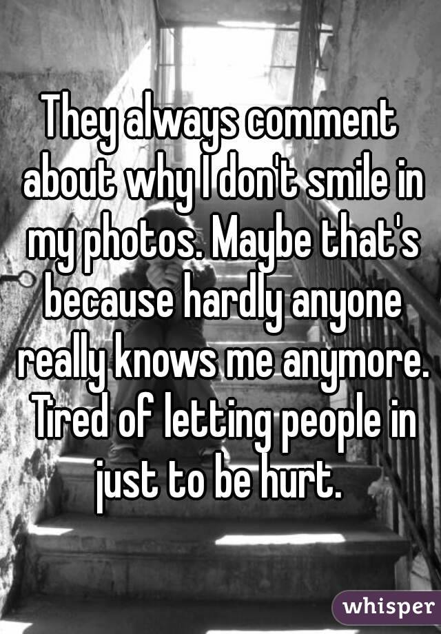 They always comment about why I don't smile in my photos. Maybe that's because hardly anyone really knows me anymore. Tired of letting people in just to be hurt.