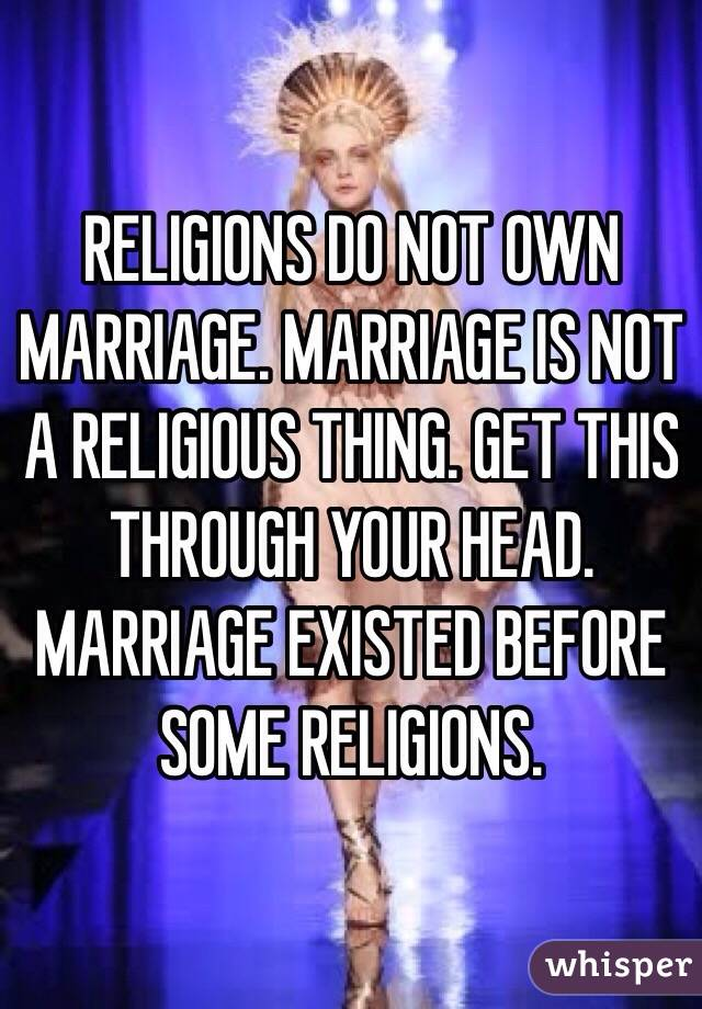 RELIGIONS DO NOT OWN MARRIAGE. MARRIAGE IS NOT A RELIGIOUS THING. GET THIS THROUGH YOUR HEAD. MARRIAGE EXISTED BEFORE SOME RELIGIONS.