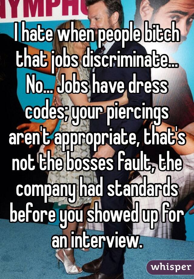 I hate when people bitch that jobs discriminate... No... Jobs have dress codes; your piercings aren't appropriate, that's not the bosses fault, the company had standards before you showed up for an interview.