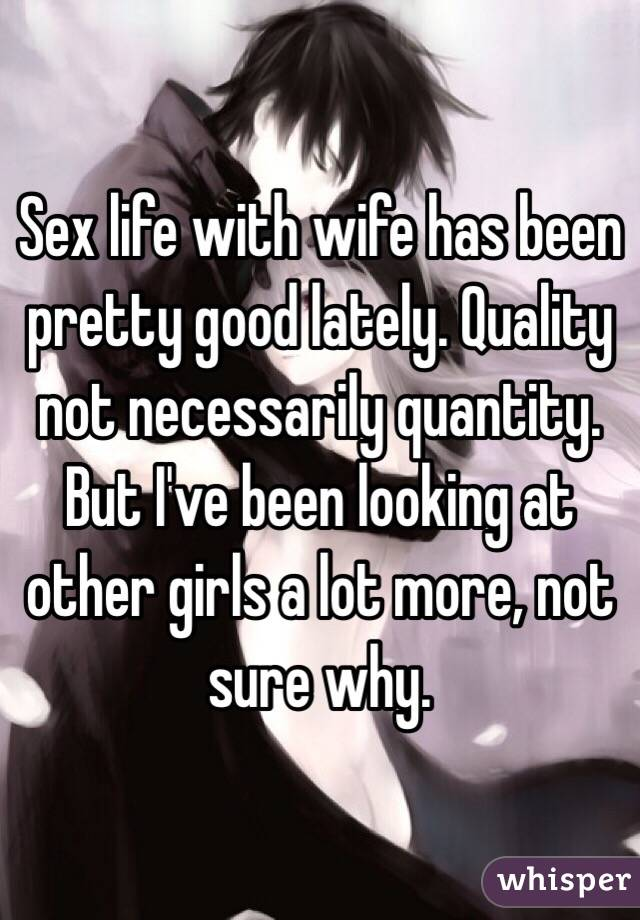 Sex life with wife has been pretty good lately. Quality not necessarily quantity. But I've been looking at other girls a lot more, not sure why.