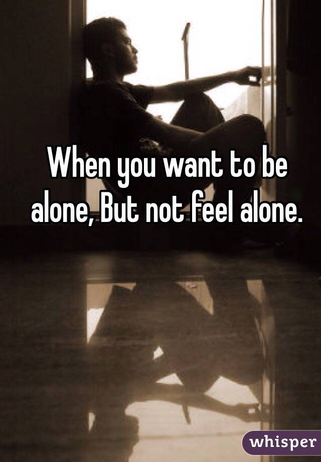 When you want to be alone, But not feel alone.