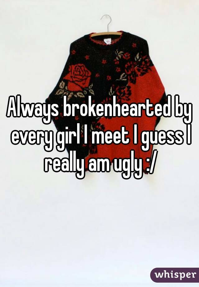 Always brokenhearted by every girl I meet I guess I really am ugly :/