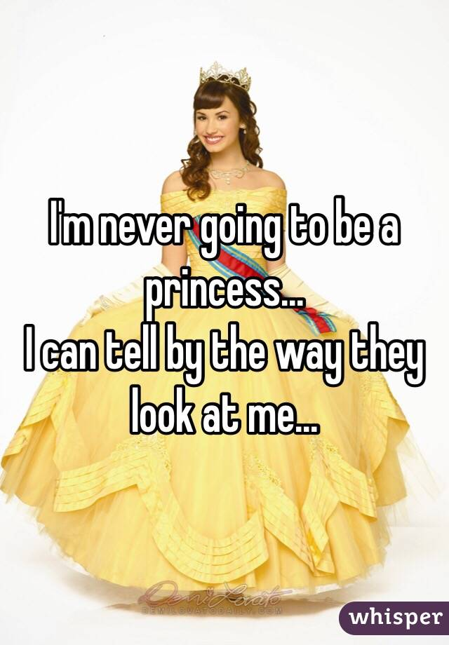 I'm never going to be a princess... I can tell by the way they look at me...