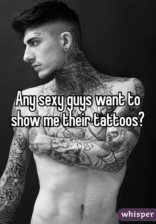 Any sexy guys want to show me their tattoos?
