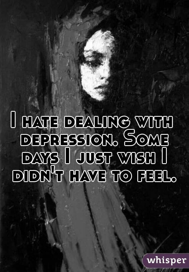 I hate dealing with depression. Some days I just wish I didn't have to feel.