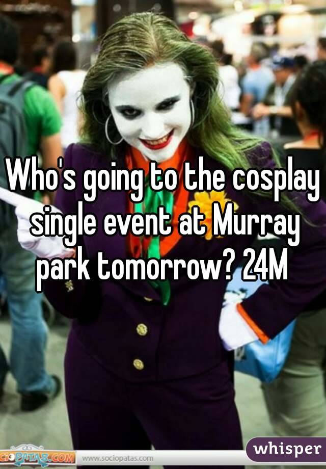 Who's going to the cosplay single event at Murray park tomorrow? 24M