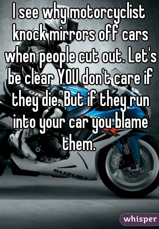 I see why motorcyclist knock mirrors off cars when people cut out. Let's be clear YOU don't care if they die. But if they run into your car you blame them.
