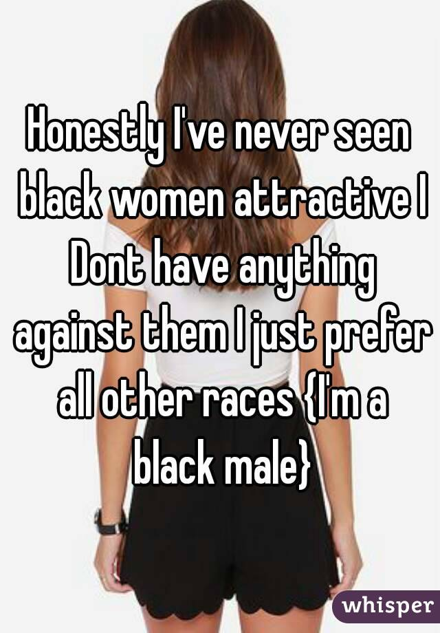 Honestly I've never seen black women attractive I Dont have anything against them I just prefer all other races {I'm a black male}