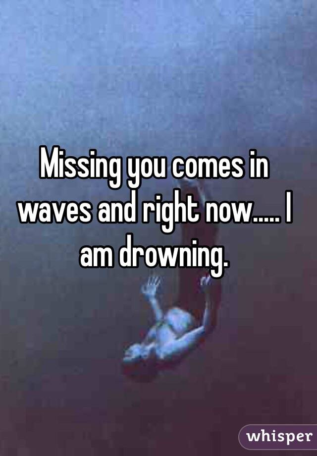 Missing you comes in waves and right now..... I am drowning.