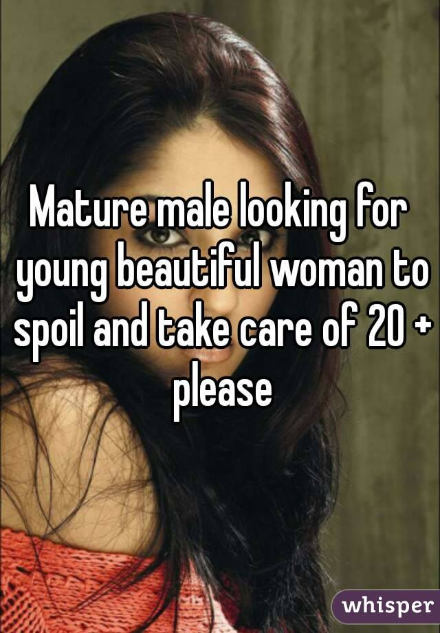 Mature male looking for young beautiful woman to spoil and take care of 20 + please