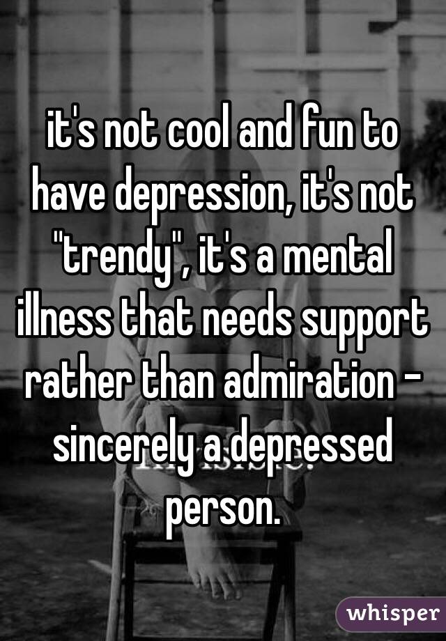 """it's not cool and fun to have depression, it's not """"trendy"""", it's a mental illness that needs support rather than admiration - sincerely a depressed person."""