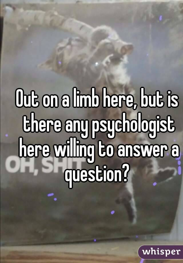 Out on a limb here, but is there any psychologist here willing to answer a question?