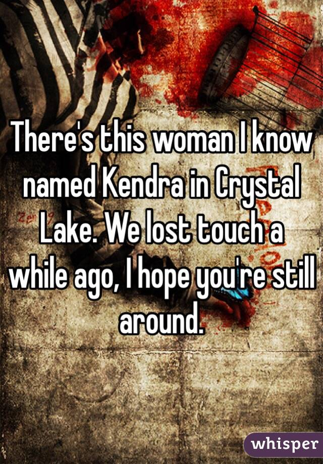 There's this woman I know named Kendra in Crystal Lake. We lost touch a while ago, I hope you're still around.